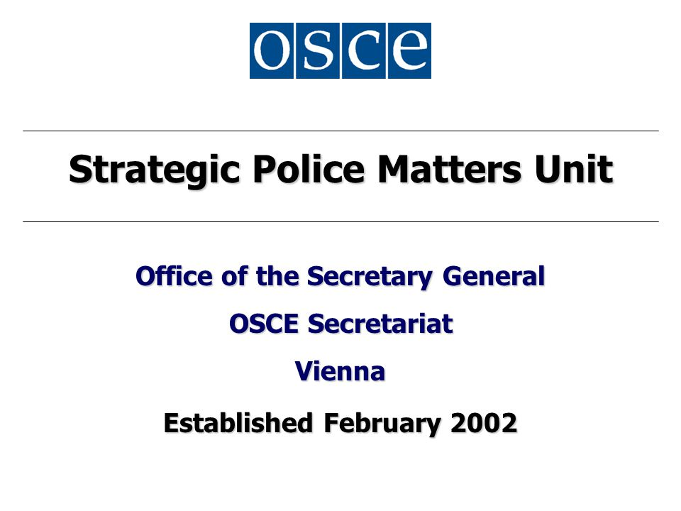 Strategic Police Matters Unit Office of the Secretary General OSCE Secretariat Vienna Established February 2002