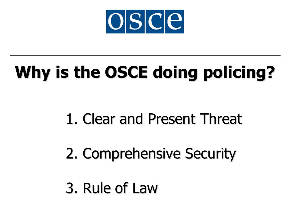 Why is the OSCE doing policing? 1. Clear and Present Threat 2. Comprehensive Security 3. Rule of Law