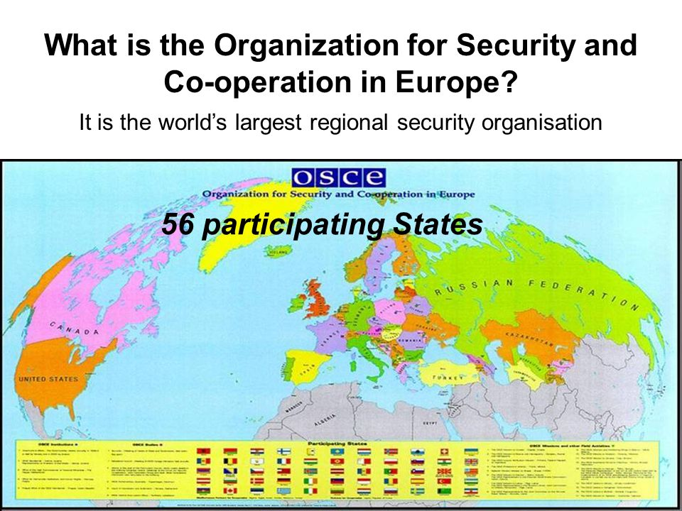 What is the Organization for Security and Co-operation in Europe? It is the world's largest regional security organisation 56 participating States