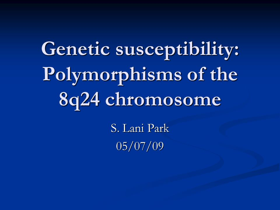 Genetic susceptibility: Polymorphisms of the 8q24 chromosome S. Lani Park 05/07/09
