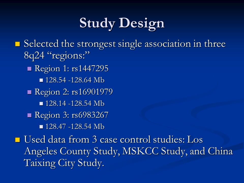 Study Design Selected the strongest single association in three 8q24 regions: Selected the strongest single association in three 8q24 regions: Region 1: rs1447295 Region 1: rs1447295 128.54 -128.64 Mb 128.54 -128.64 Mb Region 2: rs16901979 Region 2: rs16901979 128.14 -128.54 Mb 128.14 -128.54 Mb Region 3: rs6983267 Region 3: rs6983267 128.47 -128.54 Mb 128.47 -128.54 Mb Used data from 3 case control studies: Los Angeles County Study, MSKCC Study, and China Taixing City Study.