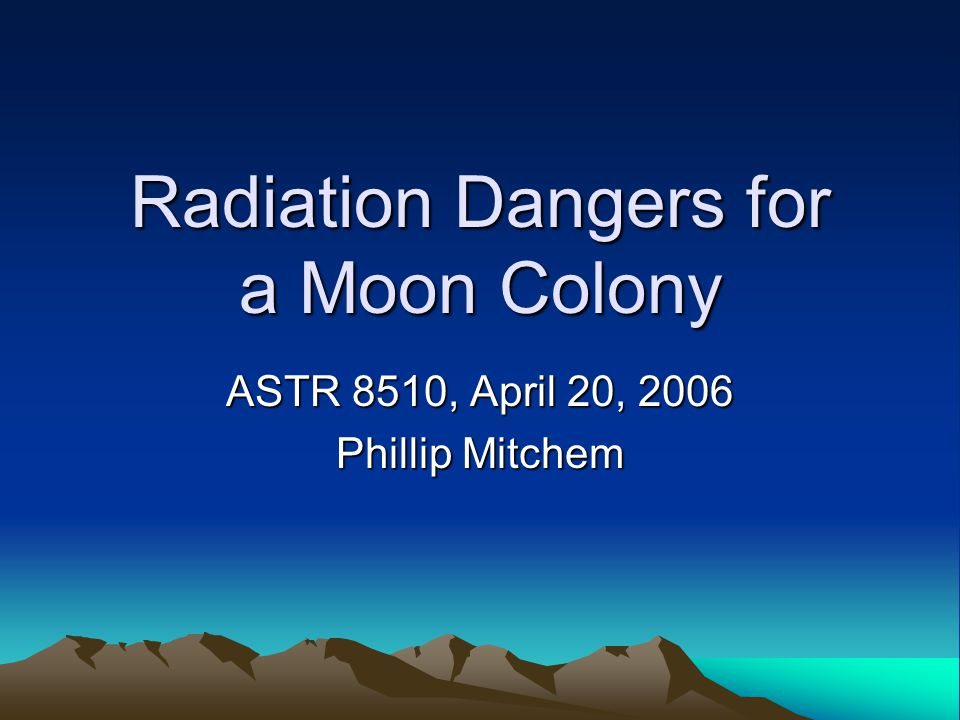 Radiation Dangers for a Moon Colony ASTR 8510, April 20, 2006 Phillip Mitchem