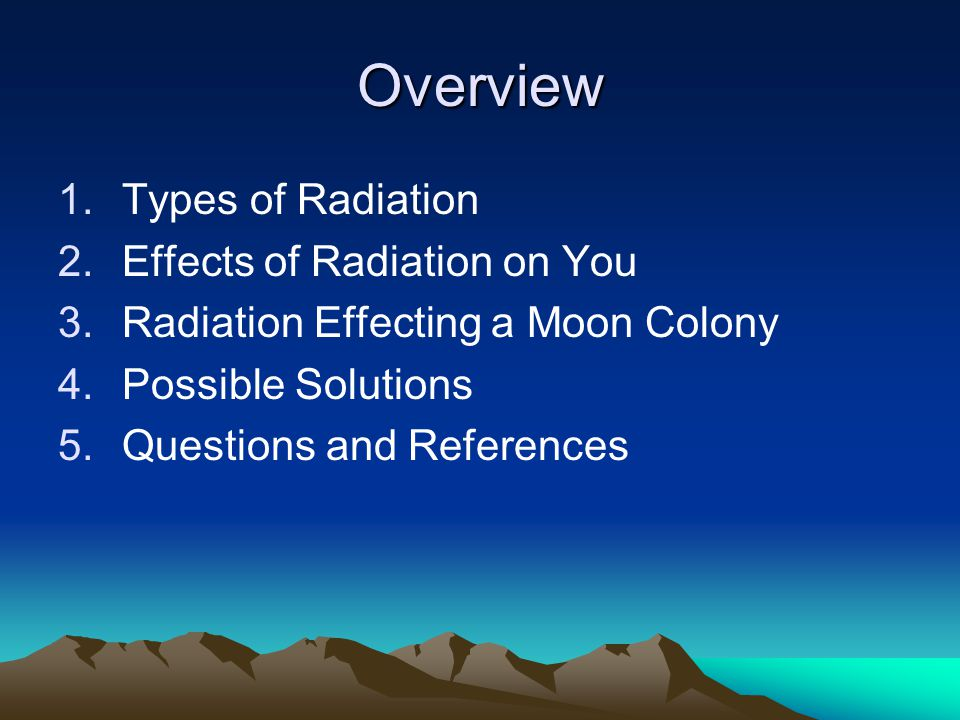 Overview 1.Types of Radiation 2.Effects of Radiation on You 3.Radiation Effecting a Moon Colony 4.Possible Solutions 5.Questions and References