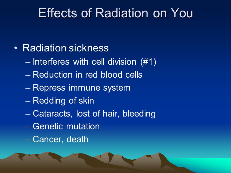Effects of Radiation on You Radiation sickness –Interferes with cell division (#1) –Reduction in red blood cells –Repress immune system –Redding of skin –Cataracts, lost of hair, bleeding –Genetic mutation –Cancer, death
