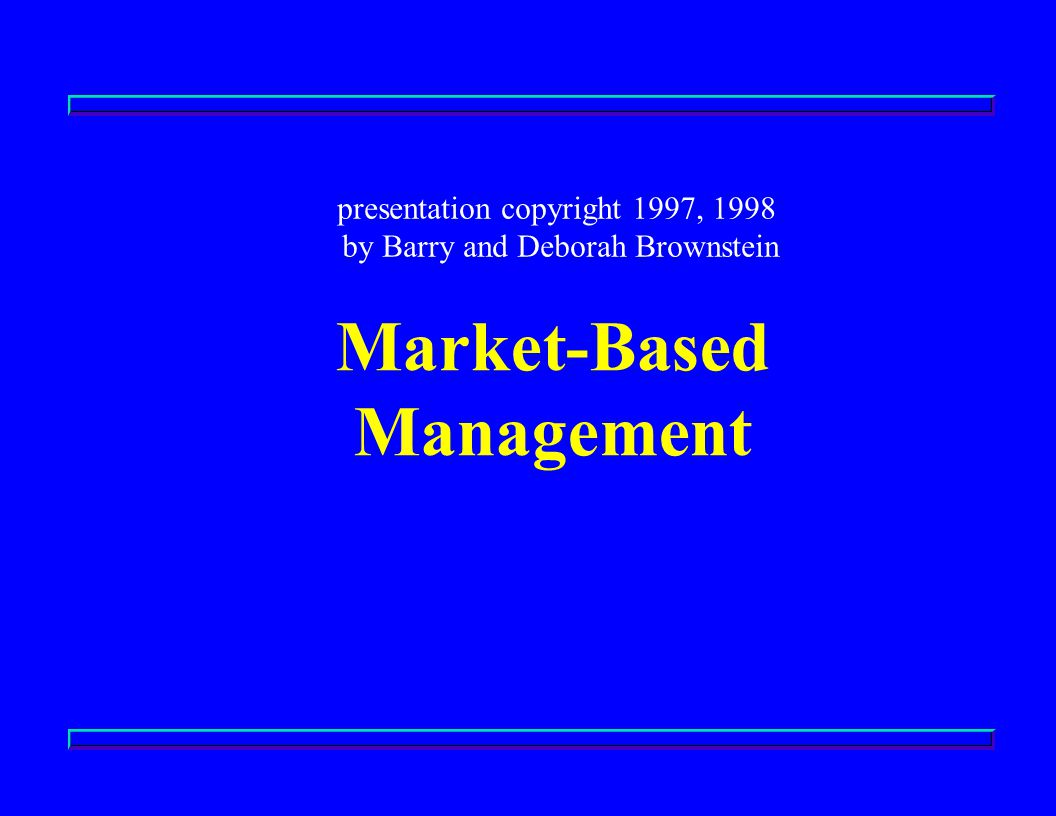 Market-Based Management presentation copyright 1997, 1998 by Barry and Deborah Brownstein