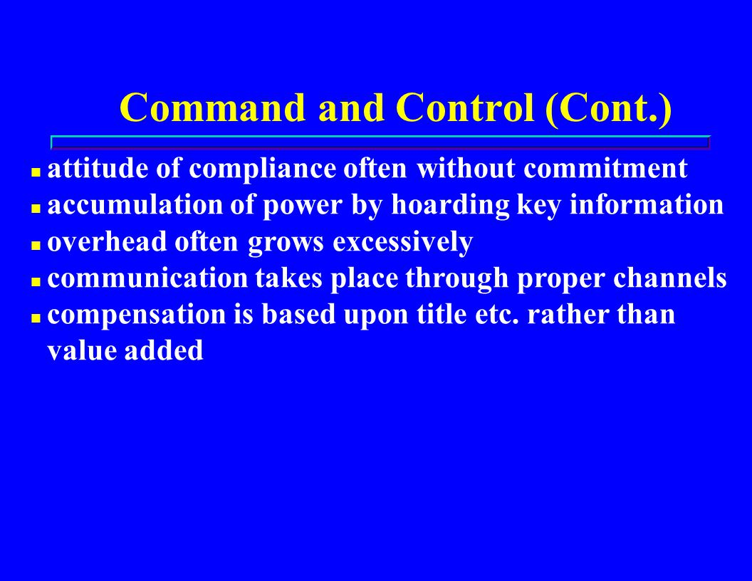 Command and Control (Cont.) n attitude of compliance often without commitment n accumulation of power by hoarding key information n overhead often grows excessively n communication takes place through proper channels n compensation is based upon title etc.
