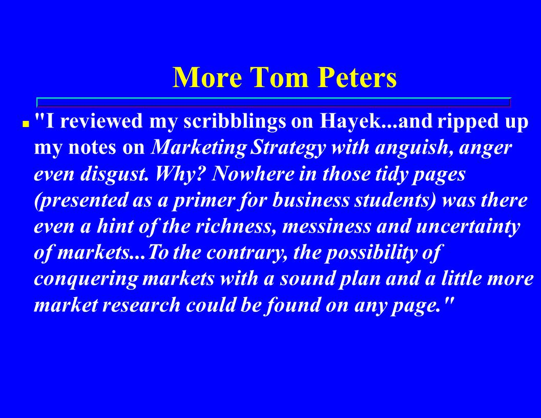 More Tom Peters n I reviewed my scribblings on Hayek...and ripped up my notes on Marketing Strategy with anguish, anger even disgust.
