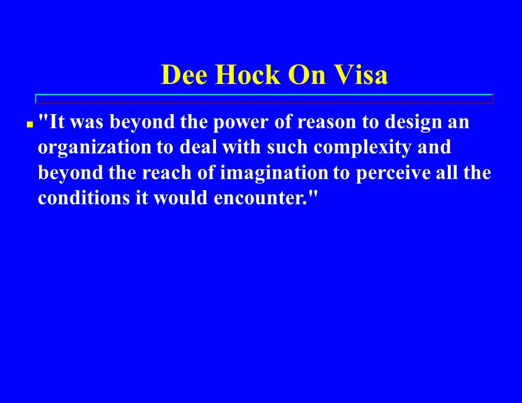 Dee Hock On Visa n It was beyond the power of reason to design an organization to deal with such complexity and beyond the reach of imagination to perceive all the conditions it would encounter.