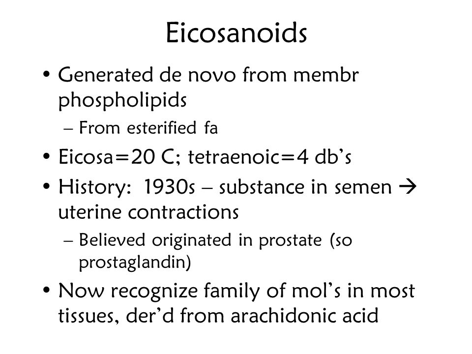 Eicosanoids Generated de novo from membr phospholipids –From esterified fa Eicosa=20 C; tetraenoic=4 db's History: 1930s – substance in semen  uterin
