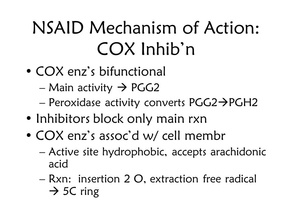 NSAID Mechanism of Action: COX Inhib'n COX enz's bifunctional –Main activity  PGG2 –Peroxidase activity converts PGG2  PGH2 Inhibitors block only ma