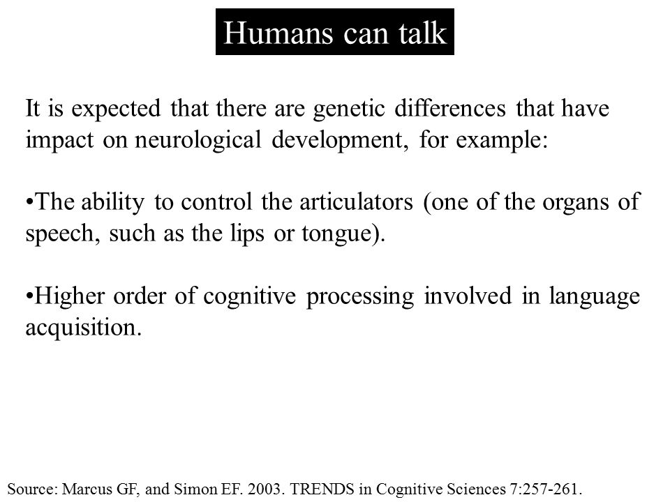 Humans can talk It is expected that there are genetic differences that have impact on neurological development, for example: The ability to control th