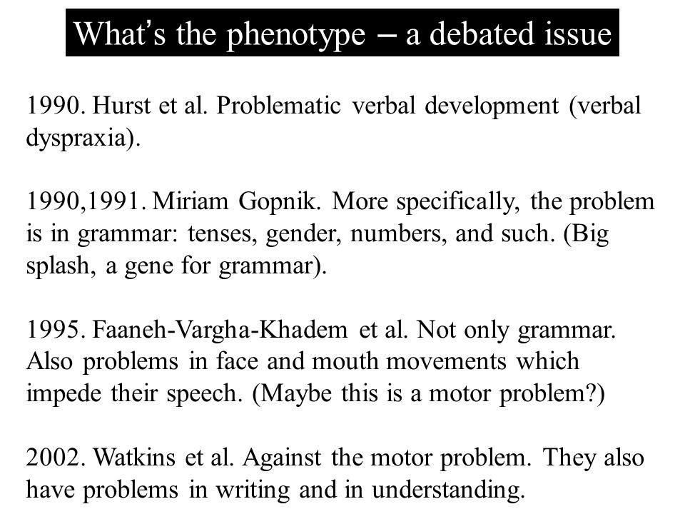 What ' s the phenotype – a debated issue 1990. Hurst et al. Problematic verbal development (verbal dyspraxia). 1990,1991. Miriam Gopnik. More specific