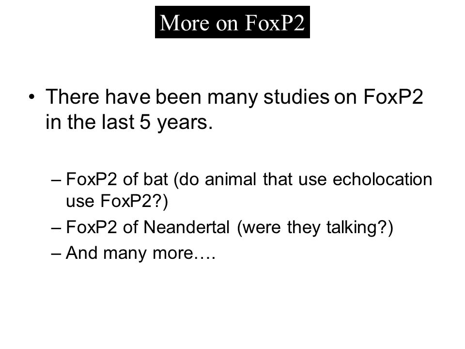 There have been many studies on FoxP2 in the last 5 years.
