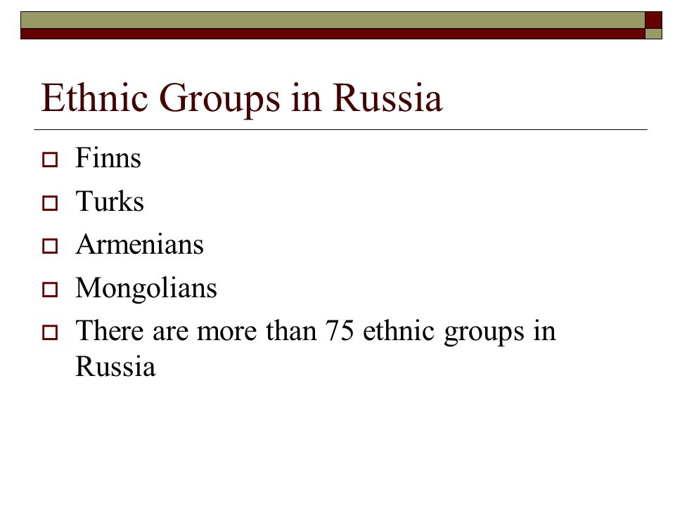Ethnic Groups in Russia  Finns  Turks  Armenians  Mongolians  There are more than 75 ethnic groups in Russia