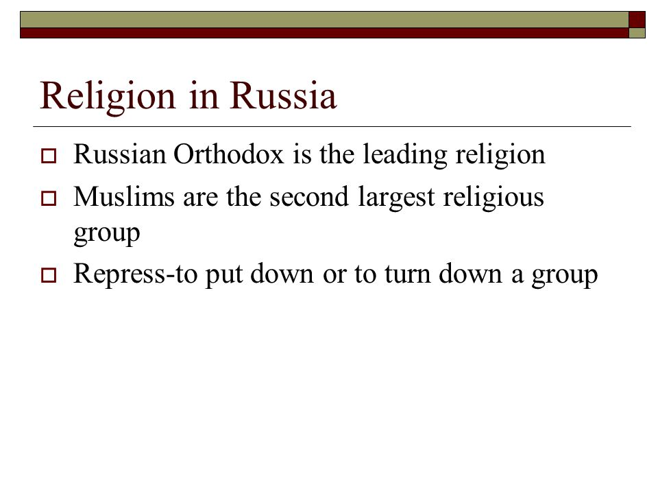 Religion in Russia  Russian Orthodox is the leading religion  Muslims are the second largest religious group  Repress-to put down or to turn down a group