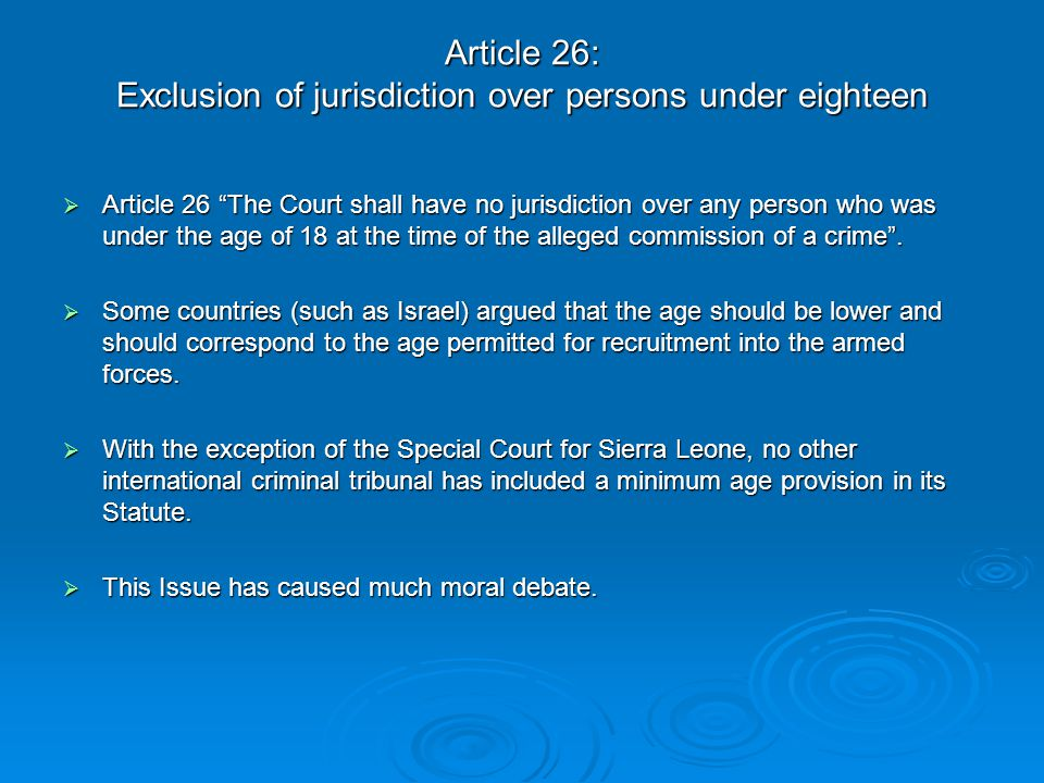 "Article 26: Exclusion of jurisdiction over persons under eighteen  Article 26 ""The Court shall have no jurisdiction over any person who was under the"