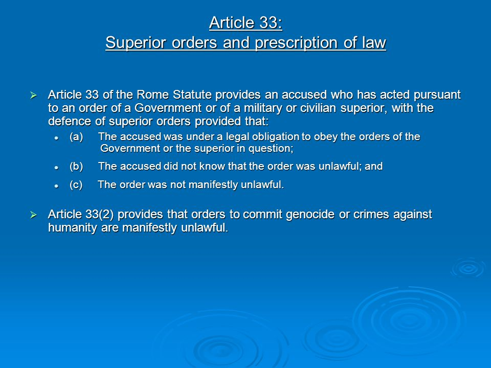 Article 33: Superior orders and prescription of law  Article 33 of the Rome Statute provides an accused who has acted pursuant to an order of a Gover