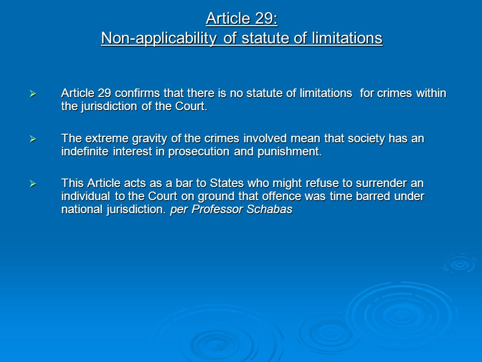 Article 29: Non-applicability of statute of limitations  Article 29 confirms that there is no statute of limitations for crimes within the jurisdicti