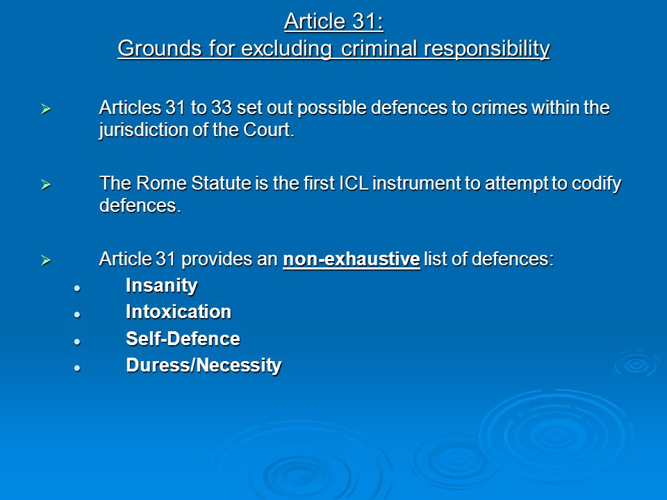 Article 31: Grounds for excluding criminal responsibility  Articles 31 to 33 set out possible defences to crimes within the jurisdiction of the Court