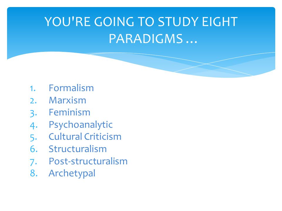 1.Formalism 2.Marxism 3.Feminism 4.Psychoanalytic 5.Cultural Criticism 6.Structuralism 7.Post-structuralism 8.Archetypal YOU RE GOING TO STUDY EIGHT PARADIGMS …