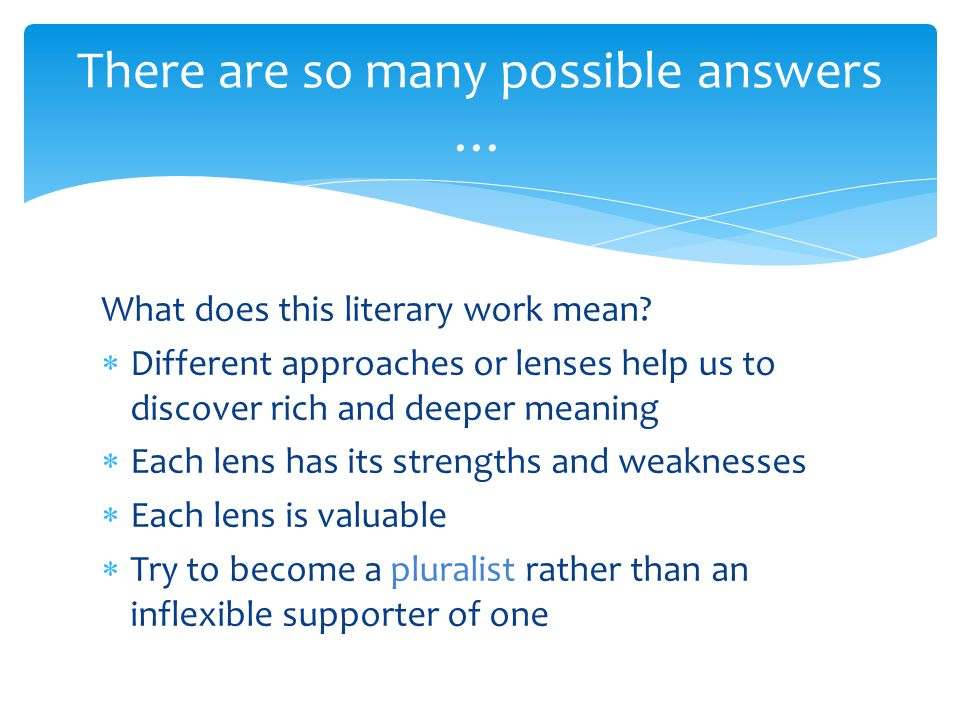 What does this literary work mean?  Different approaches or lenses help us to discover rich and deeper meaning  Each lens has its strengths and weak