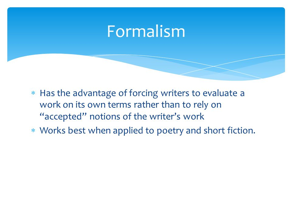 Formalism  Has the advantage of forcing writers to evaluate a work on its own terms rather than to rely on accepted notions of the writer's work  Works best when applied to poetry and short fiction.