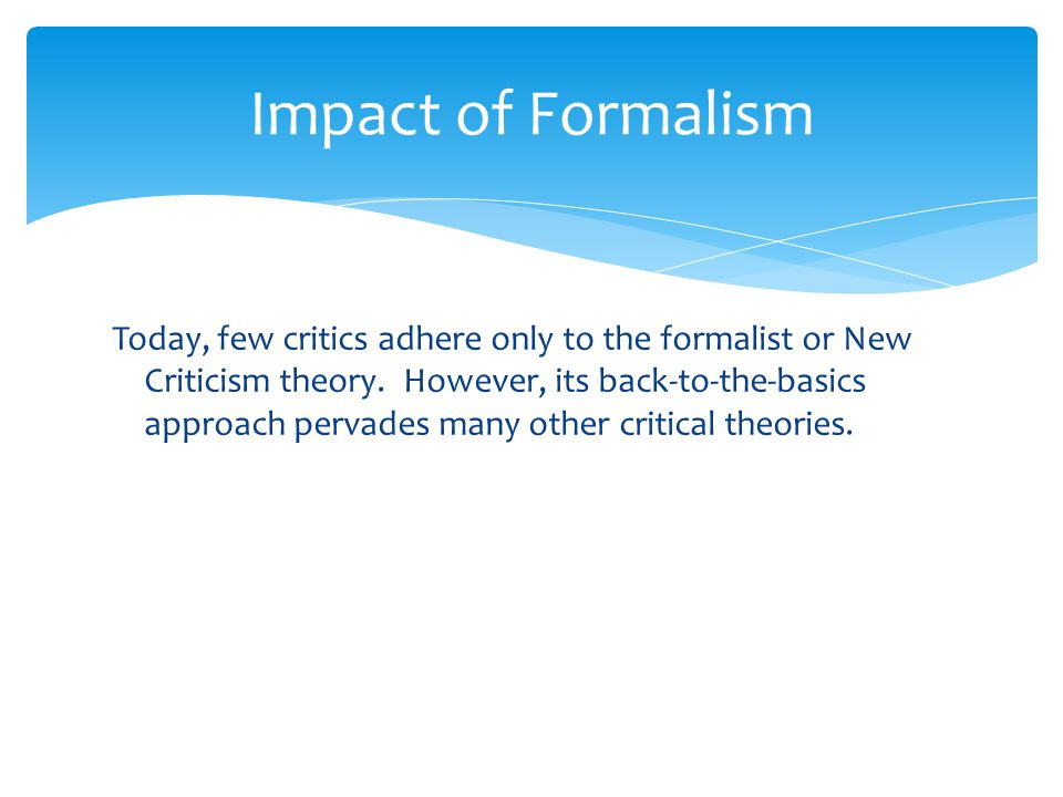 Impact of Formalism Today, few critics adhere only to the formalist or New Criticism theory. However, its back-to-the-basics approach pervades many ot