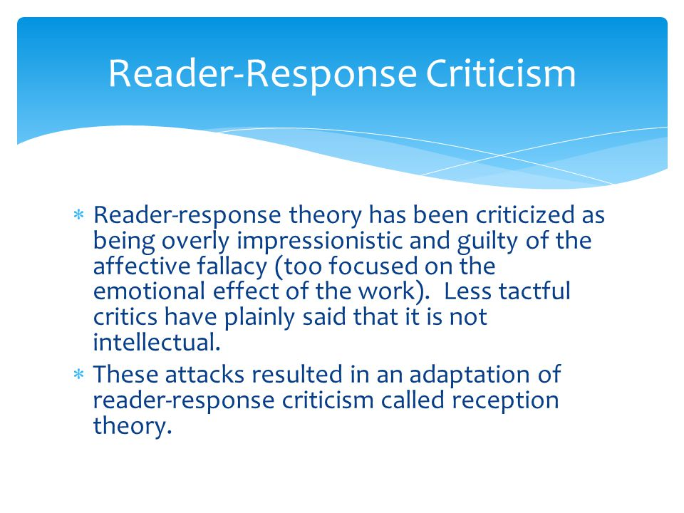 Reader-Response Criticism  Reader-response theory has been criticized as being overly impressionistic and guilty of the affective fallacy (too focused on the emotional effect of the work).