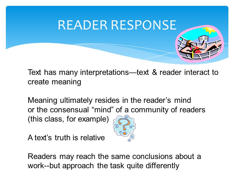 READER RESPONSE Text has many interpretations—text & reader interact to create meaning Meaning ultimately resides in the reader's mind or the consensual mind of a community of readers (this class, for example) A text's truth is relative Readers may reach the same conclusions about a work--but approach the task quite differently