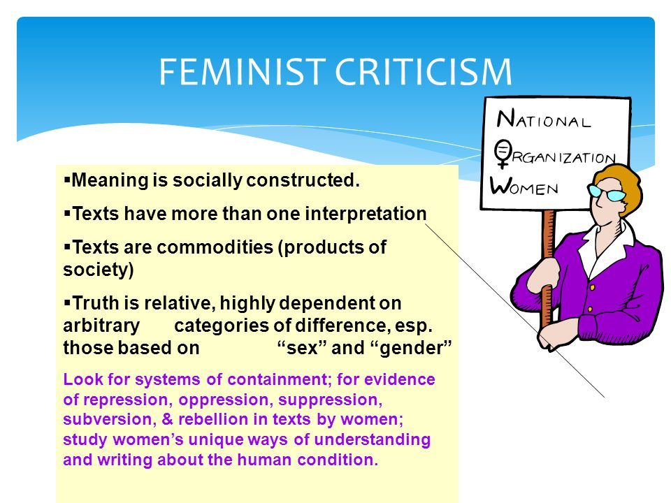 FEMINIST CRITICISM  Meaning is socially constructed.  Texts have more than one interpretation  Texts are commodities (products of society)  Truth