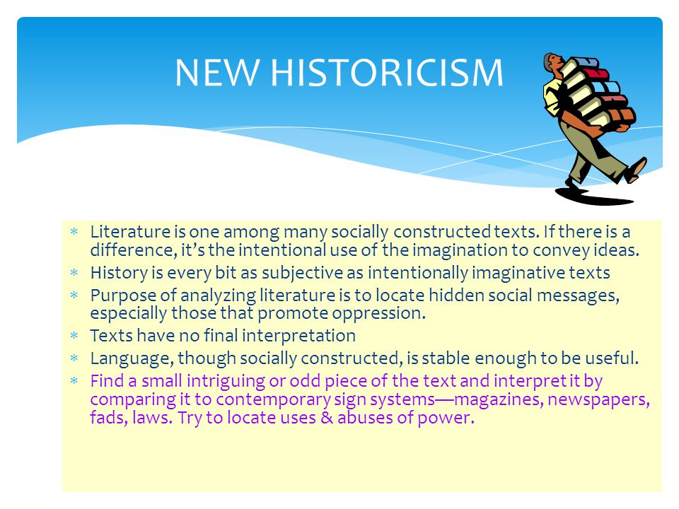 NEW HISTORICISM  Literature is one among many socially constructed texts. If there is a difference, it's the intentional use of the imagination to co