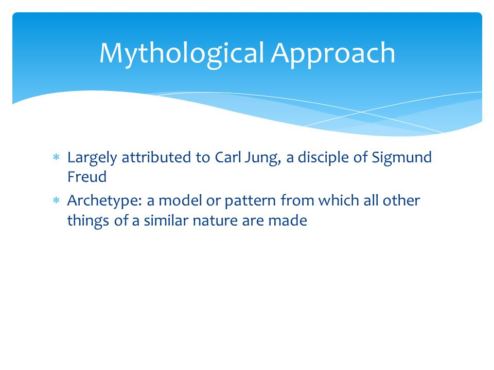 Mythological Approach  Largely attributed to Carl Jung, a disciple of Sigmund Freud  Archetype: a model or pattern from which all other things of a similar nature are made
