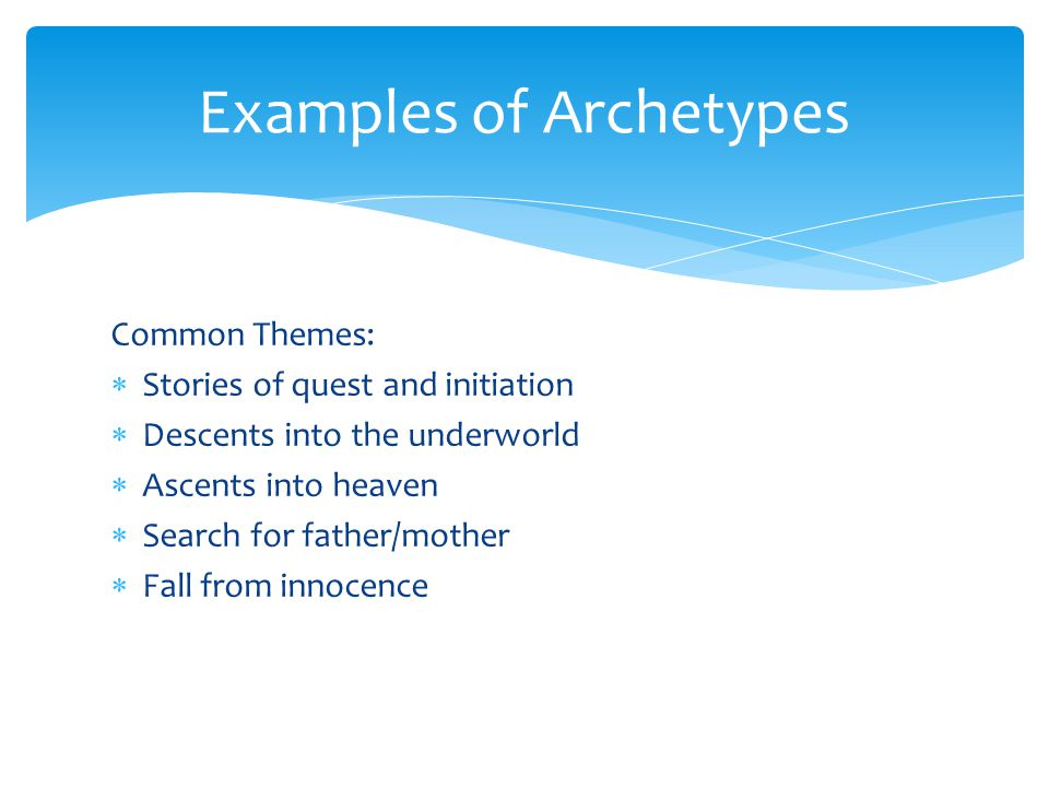 Examples of Archetypes Common Themes:  Stories of quest and initiation  Descents into the underworld  Ascents into heaven  Search for father/mother  Fall from innocence
