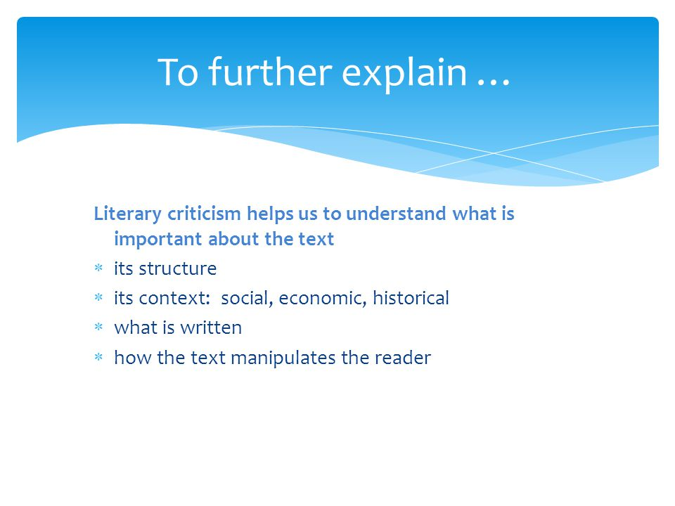 Literary criticism helps us to understand what is important about the text  its structure  its context: social, economic, historical  what is written  how the text manipulates the reader To further explain …