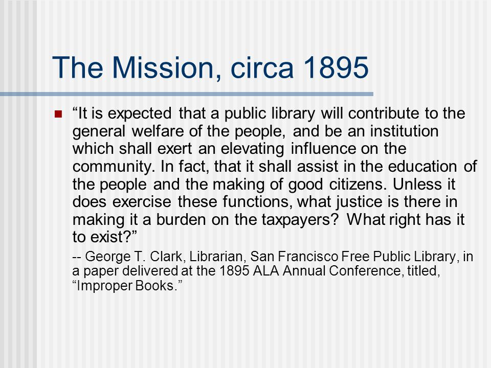 The Mission, circa 1895 It is expected that a public library will contribute to the general welfare of the people, and be an institution which shall exert an elevating influence on the community.