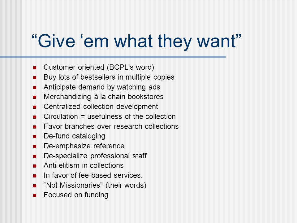 Give 'em what they want Customer oriented (BCPL s word) Buy lots of bestsellers in multiple copies Anticipate demand by watching ads Merchandizing à la chain bookstores Centralized collection development Circulation = usefulness of the collection Favor branches over research collections De-fund cataloging De-emphasize reference De-specialize professional staff Anti-elitism in collections In favor of fee-based services.