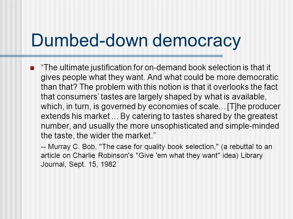 Dumbed-down democracy The ultimate justification for on-demand book selection is that it gives people what they want.