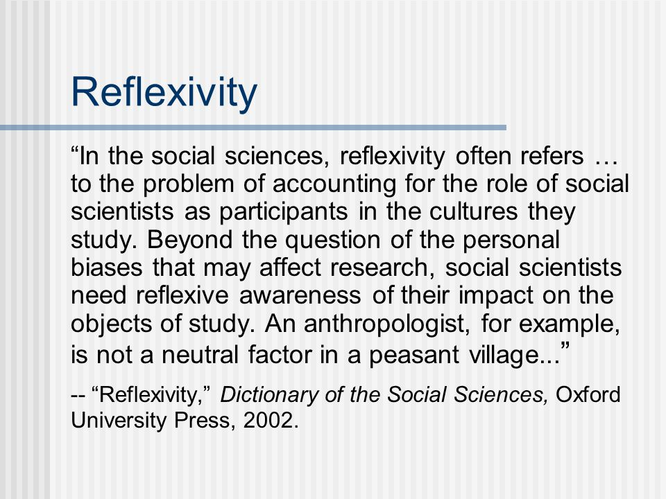 Reflexivity In the social sciences, reflexivity often refers … to the problem of accounting for the role of social scientists as participants in the cultures they study.