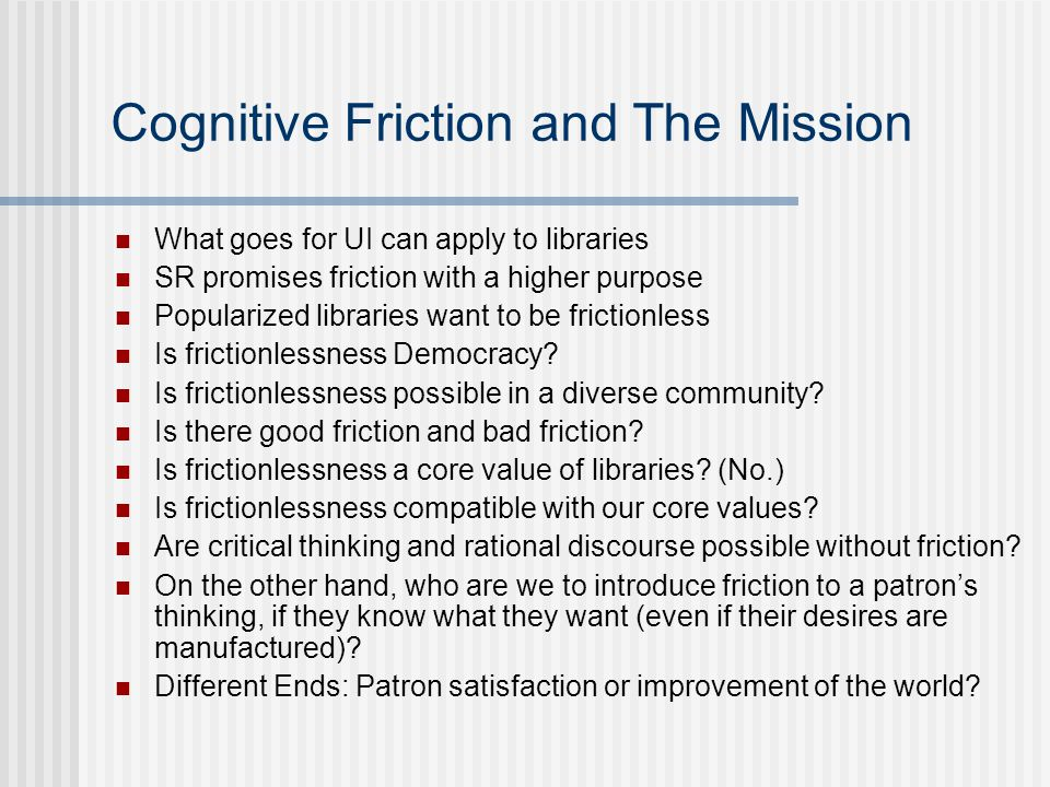 Cognitive Friction and The Mission What goes for UI can apply to libraries SR promises friction with a higher purpose Popularized libraries want to be frictionless Is frictionlessness Democracy.