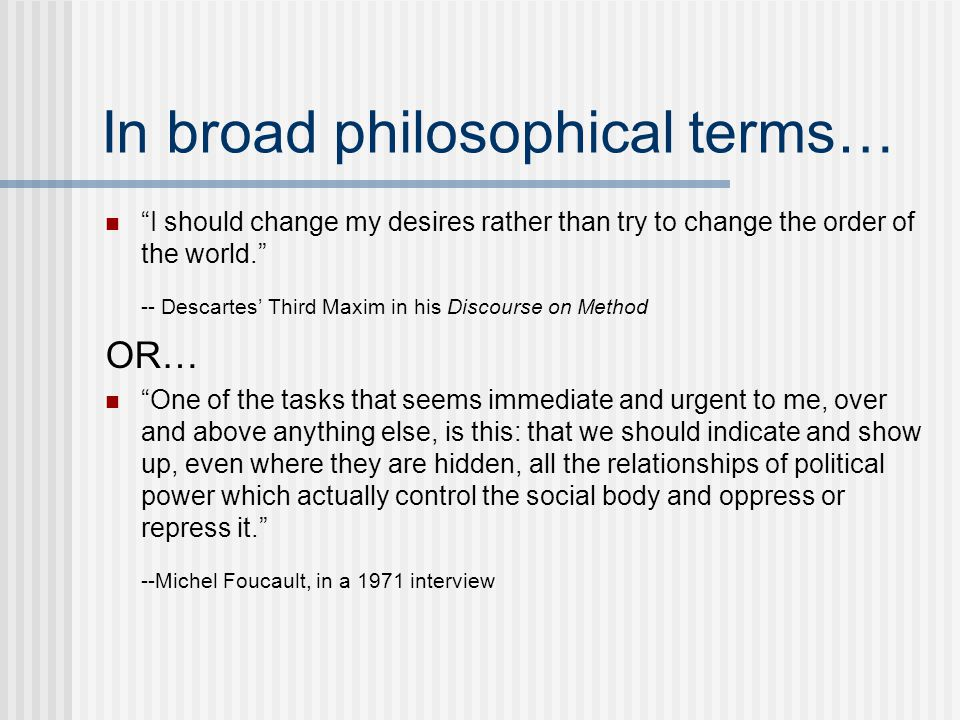 In broad philosophical terms… I should change my desires rather than try to change the order of the world. -- Descartes' Third Maxim in his Discourse on Method OR… One of the tasks that seems immediate and urgent to me, over and above anything else, is this: that we should indicate and show up, even where they are hidden, all the relationships of political power which actually control the social body and oppress or repress it. --Michel Foucault, in a 1971 interview
