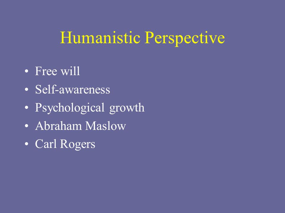 Humanistic Perspective Free will Self-awareness Psychological growth Abraham Maslow Carl Rogers