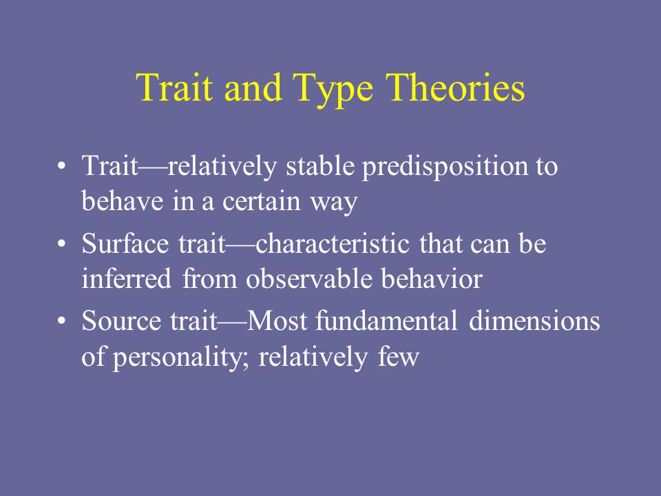 Trait and Type Theories Trait—relatively stable predisposition to behave in a certain way Surface trait—characteristic that can be inferred from obser