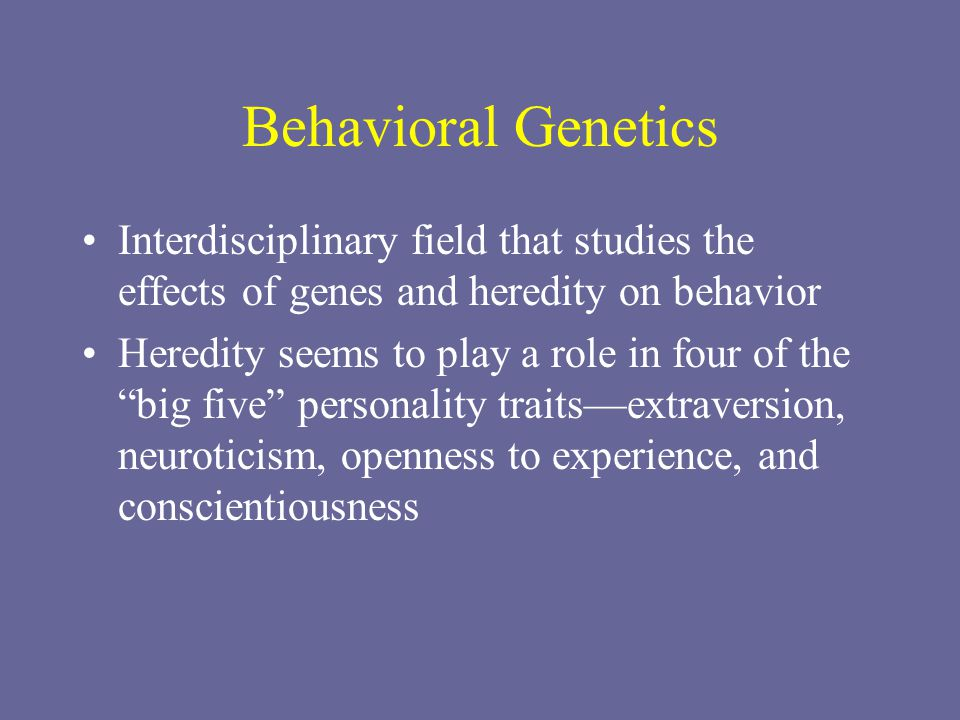 Behavioral Genetics Interdisciplinary field that studies the effects of genes and heredity on behavior Heredity seems to play a role in four of the big five personality traits—extraversion, neuroticism, openness to experience, and conscientiousness
