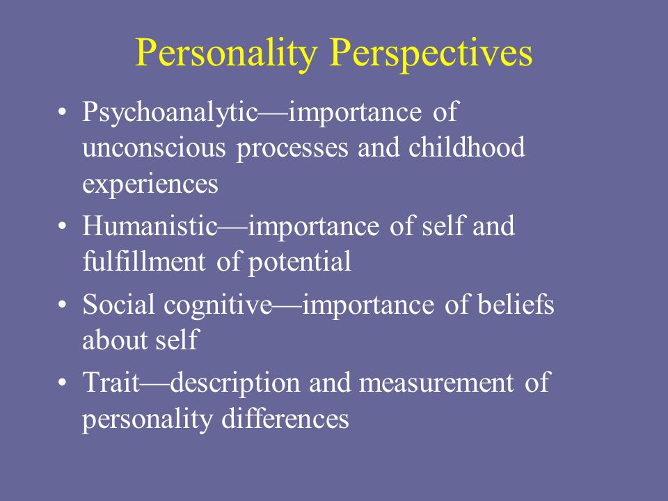 Personality Perspectives Psychoanalytic—importance of unconscious processes and childhood experiences Humanistic—importance of self and fulfillment of