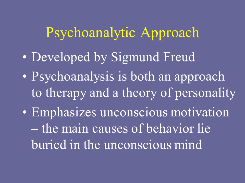 Psychoanalytic Approach Developed by Sigmund Freud Psychoanalysis is both an approach to therapy and a theory of personality Emphasizes unconscious mo