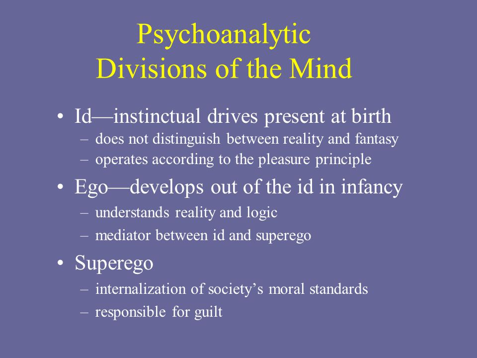 Psychoanalytic Divisions of the Mind Id—instinctual drives present at birth –does not distinguish between reality and fantasy –operates according to t