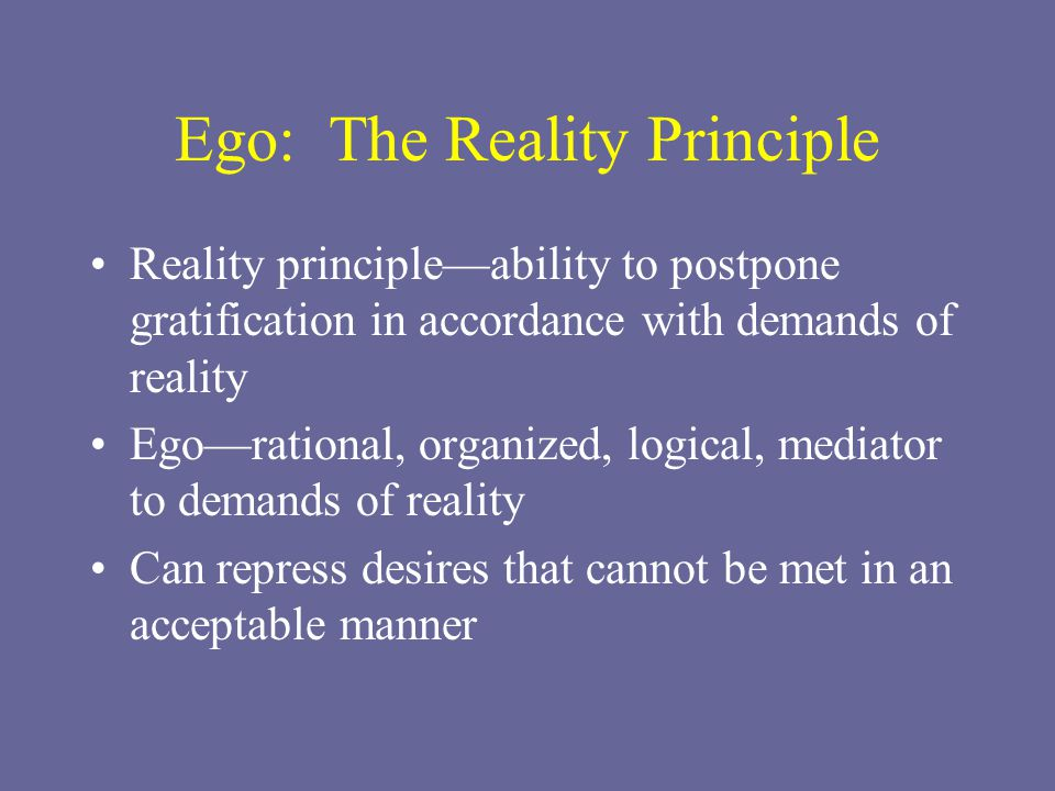 Ego: The Reality Principle Reality principle—ability to postpone gratification in accordance with demands of reality Ego—rational, organized, logical, mediator to demands of reality Can repress desires that cannot be met in an acceptable manner