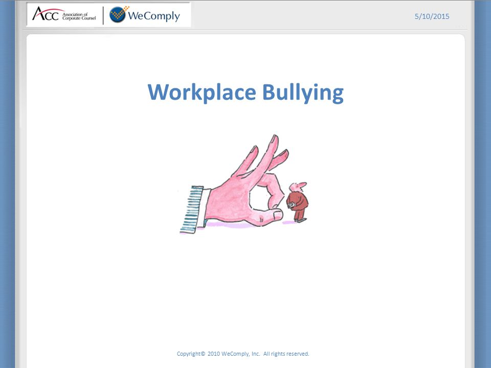 Copyright© 2010 WeComply, Inc. All rights reserved. 5/10/2015 Workplace Bullying
