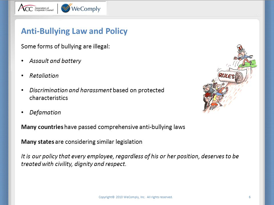 Copyright© 2010 WeComply, Inc. All rights reserved. 6 Anti-Bullying Law and Policy Some forms of bullying are illegal: Assault and battery Retaliation