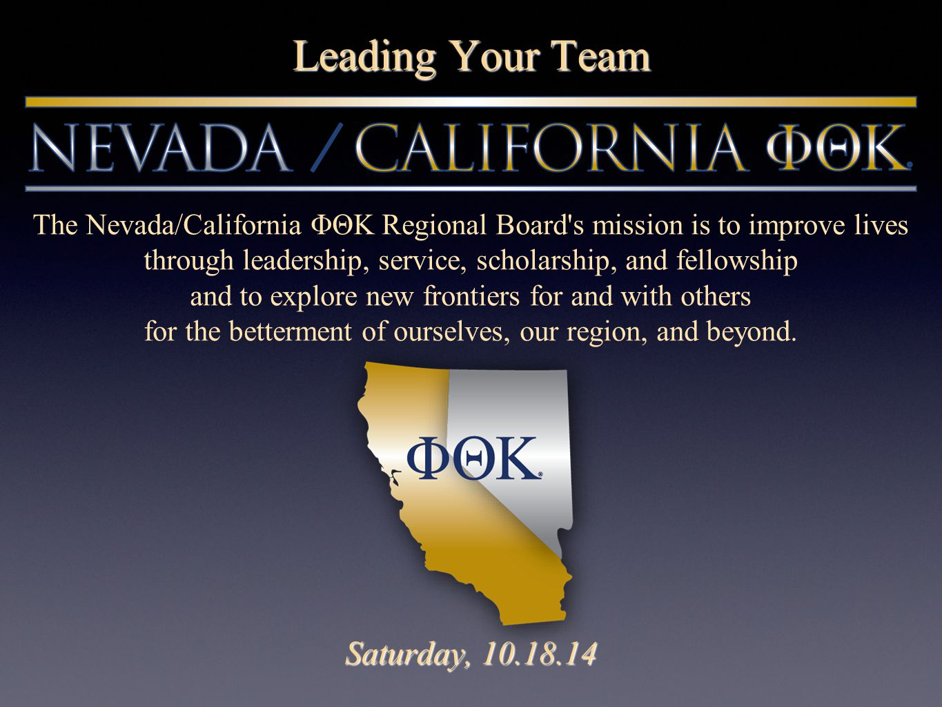 Leading Your Team Saturday, 10.18.14 The Nevada/California ΦΘΚ Regional Board s mission is to improve lives through leadership, service, scholarship, and fellowship and to explore new frontiers for and with others for the betterment of ourselves, our region, and beyond.